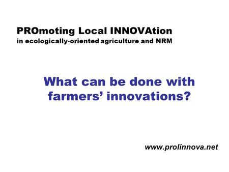 PROmoting Local INNOVAtion in ecologically-oriented agriculture and NRM What can be done with farmers' innovations? www.prolinnova.net.