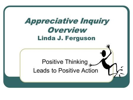 Appreciative Inquiry Overview Appreciative Inquiry Overview Linda J. Ferguson Positive Thinking Leads to Positive Action.