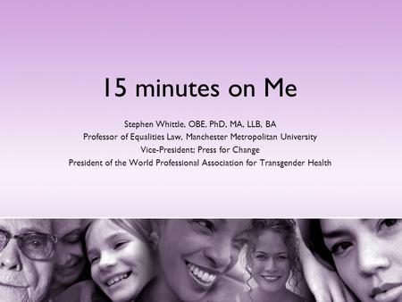 15 minutes on Me Stephen Whittle, OBE, PhD, MA, LLB, BA Professor of Equalities Law, Manchester Metropolitan University Vice-President; Press for Change.