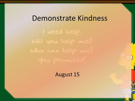 Demonstrate Kindness August 15. Think About It … What are some situations when someone went out of his/her way to show kindness to you? Today  we look.