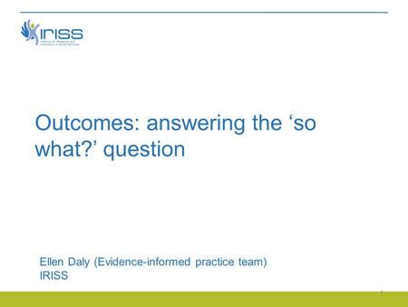 Outcomes: answering the 'so what?' question Ellen Daly (Evidence-informed practice team) IRISS 1.
