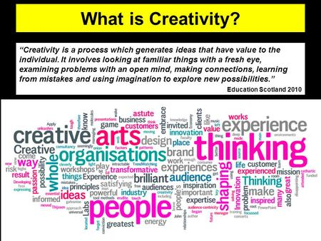 "What is Creativity? ""Creativity is a process which generates ideas that have value to the individual. It involves looking at familiar things with a fresh."