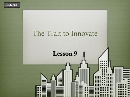 The Trait to Innovate Lesson 9 Slide 9A. What Does That Mean? TermDefinition innovationan improvement on or a significant contribution to an existing.