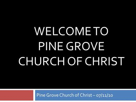 WELCOME TO PINE GROVE CHURCH OF CHRIST Pine Grove Church of Christ – 07/11/10.