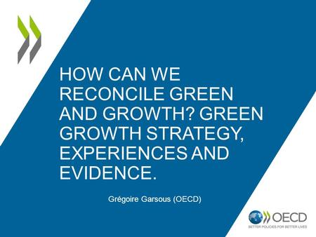 HOW CAN WE RECONCILE GREEN AND GROWTH? GREEN GROWTH STRATEGY, EXPERIENCES AND EVIDENCE. Grégoire Garsous (OECD)