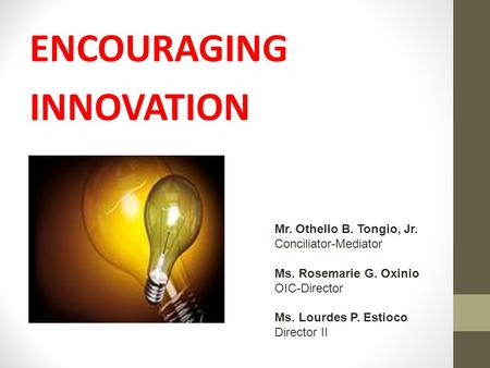 ENCOURAGING INNOVATION Mr. Othello B. Tongio, Jr. Conciliator-Mediator Ms. Rosemarie G. Oxinio OIC-Director Ms. Lourdes P. Estioco Director II.