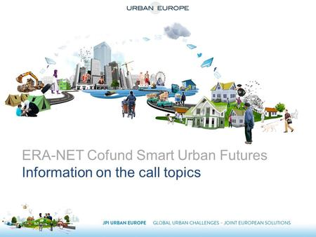 ERA-NET Cofund Smart Urban Futures Information on the call topics.
