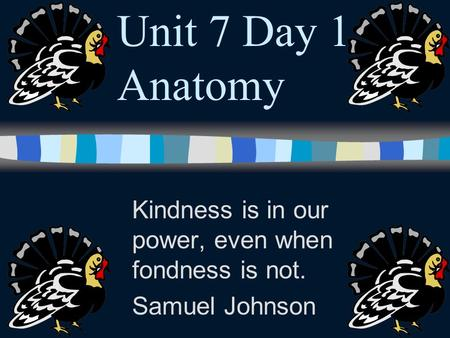 Unit 7 Day 1 Anatomy Kindness is in our power, even when fondness is not. Samuel Johnson.