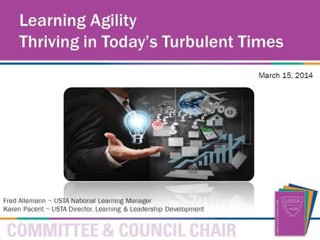 Learning Agility Thriving in Today's Turbulent Times March 15, 2014 Fred Allemann ~ USTA National Learning Manager Karen Pacent ~ USTA Director, Learning.