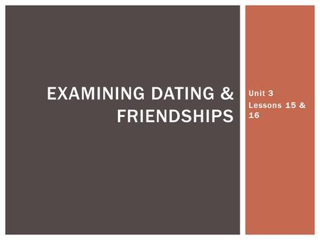 Unit 3 Lessons 15 & 16 EXAMINING DATING & FRIENDSHIPS.