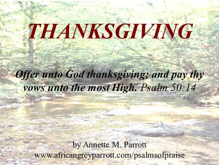 THANKSGIVING Offer unto God thanksgiving; and pay thy vows unto the most High. Psalm 50:14 by Annette M. Parrott www.africangreyparrott.com/psalmsofpraise.