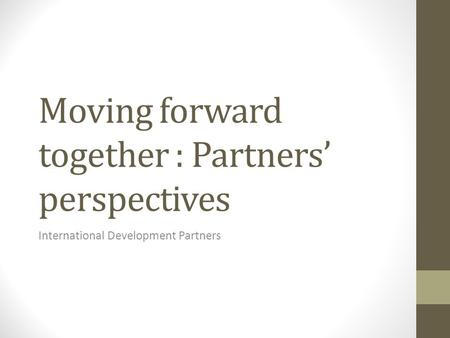 Moving forward together : Partners' perspectives International Development Partners.