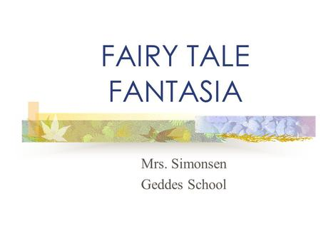 "FAIRY TALE FANTASIA Mrs. Simonsen Geddes School. What is a fairy tale? Begin with phrases like ""Once upon a time…"" and ""Long ago…"" Take place in faraway."