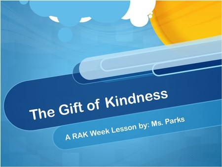 The Gift of Kindness A RAK Week Lesson by: Ms. Parks.