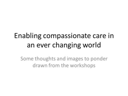 Enabling compassionate care in an ever changing world Some thoughts and images to ponder drawn from the workshops.