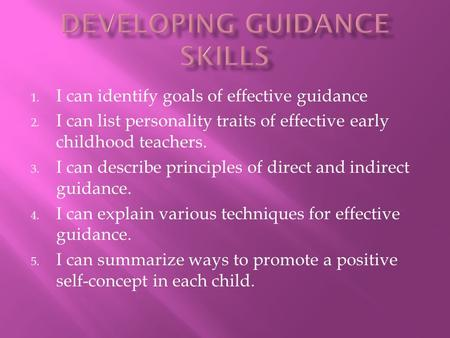 1. I can identify goals of effective guidance 2. I can list personality traits of effective early childhood teachers. 3. I can describe principles of direct.