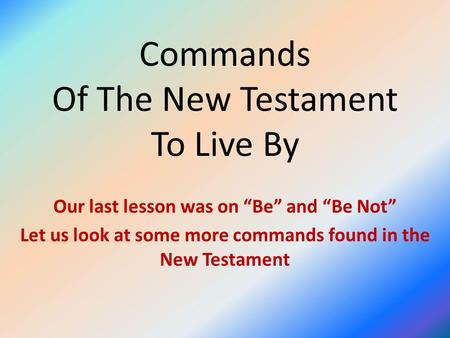 "Commands Of The New Testament To Live By Our last lesson was on ""Be"" and ""Be Not"" Let us look at some more commands found in the New Testament."