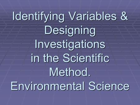 Identifying Variables & Designing Investigations in the Scientific Method. Environmental Science.