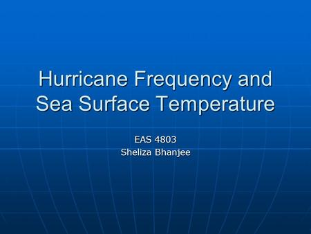 Hurricane Frequency and Sea Surface Temperature EAS 4803 Sheliza Bhanjee.
