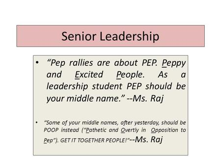 "Senior Leadership ""Pep rallies are about PEP. Peppy and Excited People. As a leadership student PEP should be your middle name."" --Ms. Raj ""Some of your."