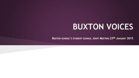 BUXTON VOICES B UXTON SCHOOL ' S STUDENT COUNCIL J OINT M EETING 22 ND J ANUARY 2015.