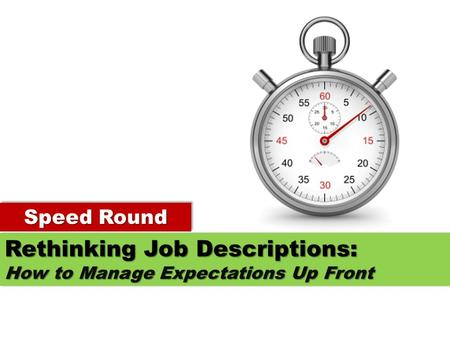 Speed Round Rethinking Job Descriptions: How to Manage Expectations Up Front Rethinking Job Descriptions: How to Manage Expectations Up Front.