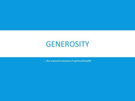 GENEROSITY … the natural outcome of spiritual health.