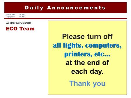 Daily Announcements Please turn off all lights, computers, printers, etc… at the end of each day. Thank you Event/Group/Organizer ECO Team +posted date:Feb.