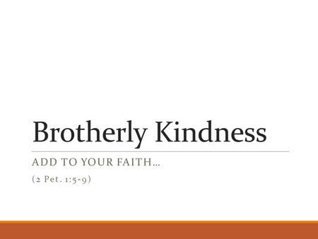 Brotherly Kindness ADD TO YOUR FAITH… (2 Pet. 1:5-9)