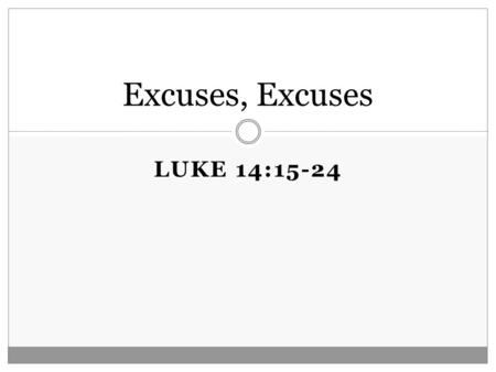 "LUKE 14:15-24 Excuses, Excuses. Luke 14:15-24 15 Now when one of those who sat at the table with Him heard these things, he said to Him, ""Blessed is he."