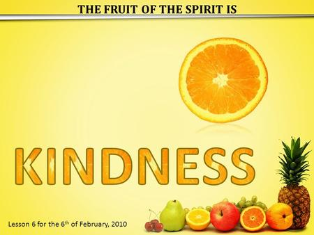 THE FRUIT OF THE SPIRIT IS Lesson 6 for the 6 th of February, 2010.