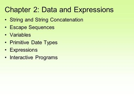 Chapter 2: Data and Expressions String and String Concatenation Escape Sequences Variables Primitive Date Types Expressions Interactive Programs.