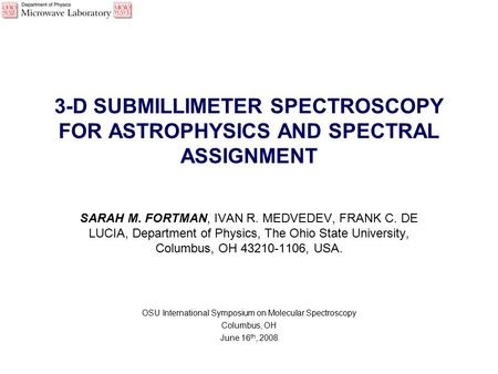 3-D SUBMILLIMETER SPECTROSCOPY FOR ASTROPHYSICS AND SPECTRAL ASSIGNMENT SARAH M. FORTMAN, IVAN R. MEDVEDEV, FRANK C. DE LUCIA, Department of Physics, The.