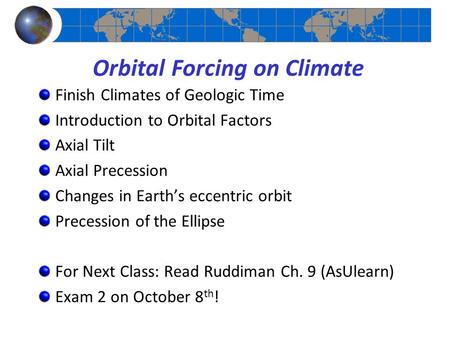 Orbital Forcing on Climate Finish Climates of Geologic Time Introduction to Orbital Factors Axial Tilt Axial Precession Changes in Earth's eccentric orbit.