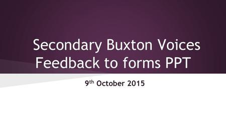 Secondary Buxton Voices Feedback to forms PPT 9 th October 2015.
