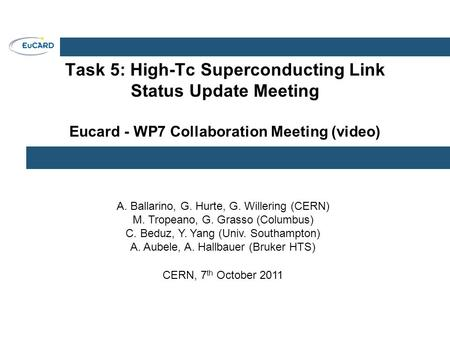 Task 5: High-Tc Superconducting Link Status Update Meeting Eucard - WP7 Collaboration Meeting (video) A. Ballarino, G. Hurte, G. Willering (CERN) M. Tropeano,