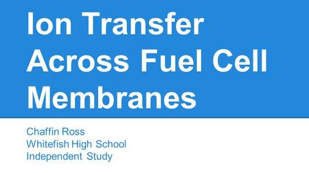 Ion Transfer Across Fuel Cell Membranes Chaffin Ross Whitefish High School Independent Study.