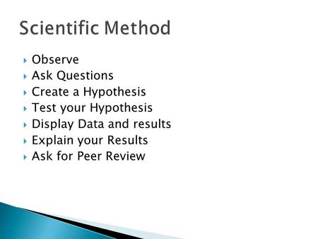  Observe  Ask Questions  Create a Hypothesis  Test your Hypothesis  Display Data and results  Explain your Results  Ask for Peer Review.