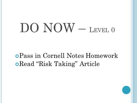 "DO NOW – L EVEL 0 Pass in Cornell Notes Homework Read ""Risk Taking"" Article."
