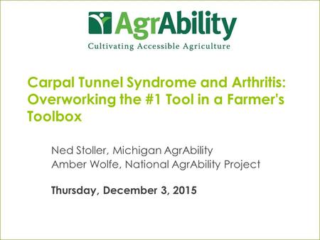 Carpal Tunnel Syndrome and Arthritis: Overworking the #1 Tool in a Farmer's Toolbox Ned Stoller, Michigan AgrAbility Amber Wolfe, National AgrAbility Project.