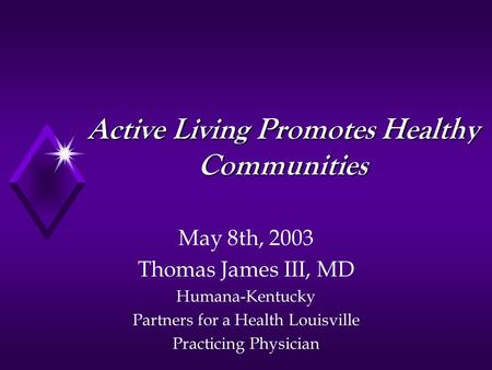 Active Living Promotes Healthy Communities May 8th, 2003 Thomas James III, MD Humana-Kentucky Partners for a Health Louisville Practicing Physician.