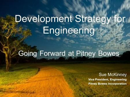 Development Strategy for Engineering Going Forward at Pitney Bowes Sue McKinney Vice President, Engineering Pitney Bowes Incorporation.