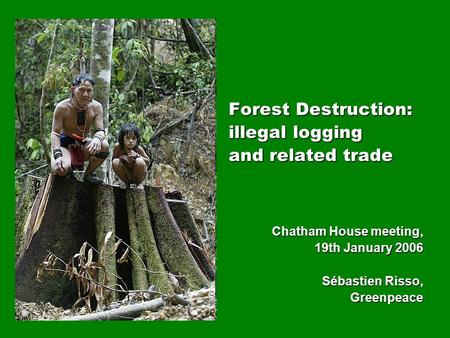 Forest Destruction: illegal logging and related trade Chatham House meeting, 19th January 2006 Sébastien Risso, Greenpeace.