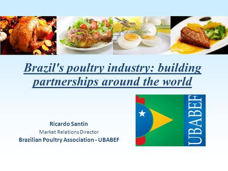 Brazil's poultry industry: building partnerships around the world Ricardo Santin Market Relations Director Brazilian Poultry Association - UBABEF.