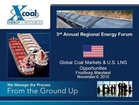 3 rd Annual Regional Energy Forum Global Coal Markets & U.S. LNG Opportunities Frostburg, Maryland November 6, 2015.