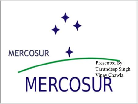MERCOSUR Presented By: Tarundeep Singh Vinay Chawla.