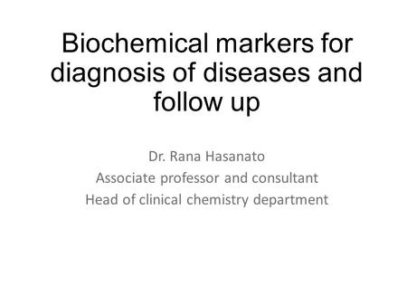 Biochemical markers for diagnosis of diseases and follow up Dr. Rana Hasanato Associate professor and consultant Head of clinical chemistry department.