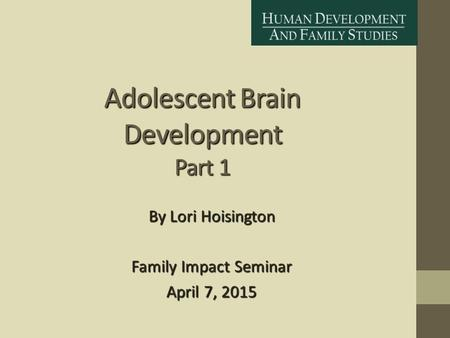 Adolescent Brain Development Part 1 By Lori Hoisington Family Impact Seminar April 7, 2015.