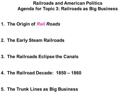 Railroads and American Politics Agenda for Topic 3: Railroads as Big Business 1. The Origin of Rail Roads 2. The Early Steam Railroads 3. The Railroads.