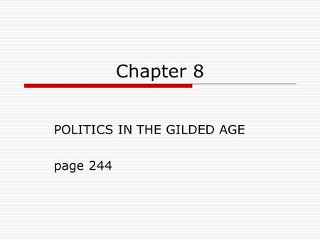 "Chapter 8 POLITICS IN THE GILDED AGE page 244. Definition of ""Gilded Age:""  Politics, corruption and greed lurked below the polite and prosperous American."
